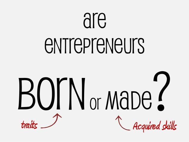 ARE ENTREPRENEURS BORN OR MADE `