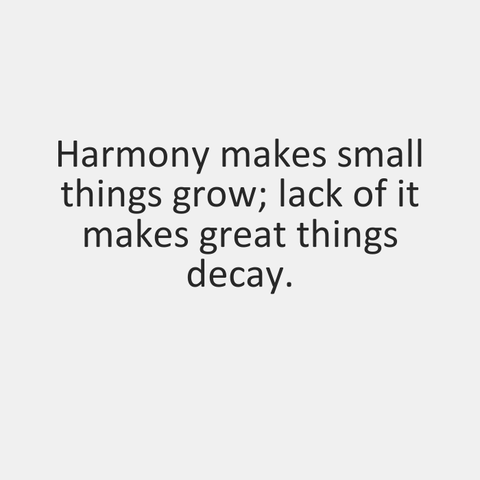 Harmony makes small things grow,lack of it makes great things decay.