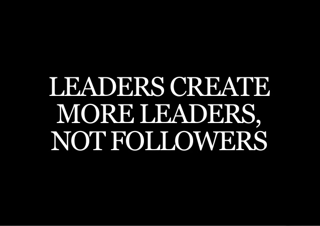 The task of a leader is to create more leaders, not more followers